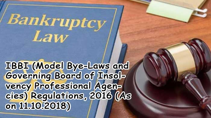 IBBI (Model Bye-Laws and Governing Board of Insolvency Professional Agencies) Regulations, 2016 (As on 11.10.2018).
